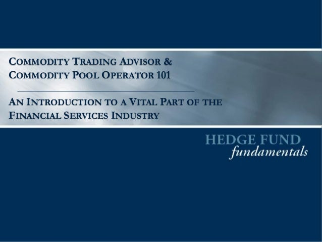 COMMODITY TRADING ADVISOR & COMMODITY POOL OPERATOR 101 AN INTRODUCTION TO A VITAL PART OF THE FINANCIAL SERVICES INDUSTRY
