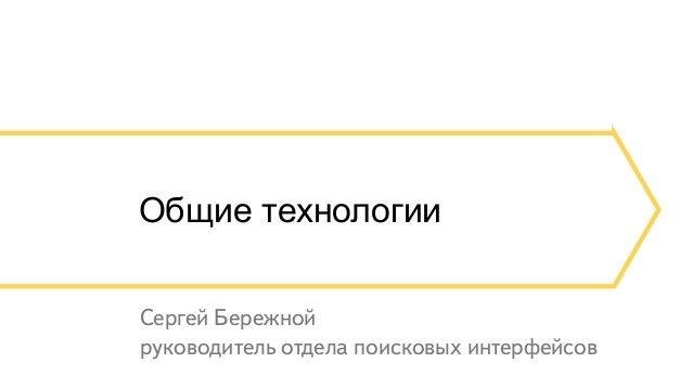 Общие технологии  Сергей Бережной  руководитель отдела поисковых интерфейсов