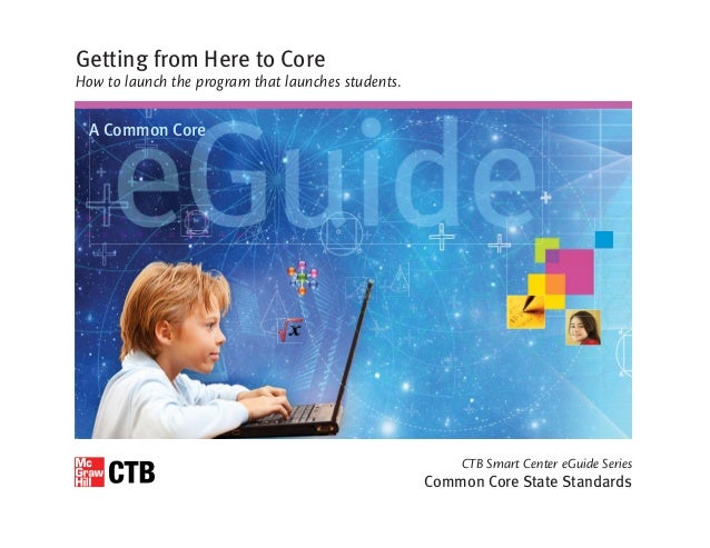 CTB Smart Center eGuide Series Common Core State Standards Getting from Here to Core How to launch the program that launch...