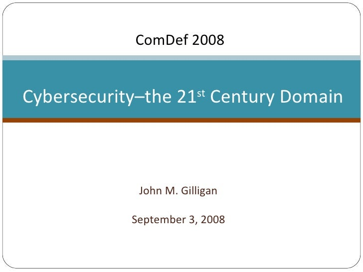 John M. Gilligan September 3, 2008 Cybersecurity–the 21 st  Century Domain ComDef 2008