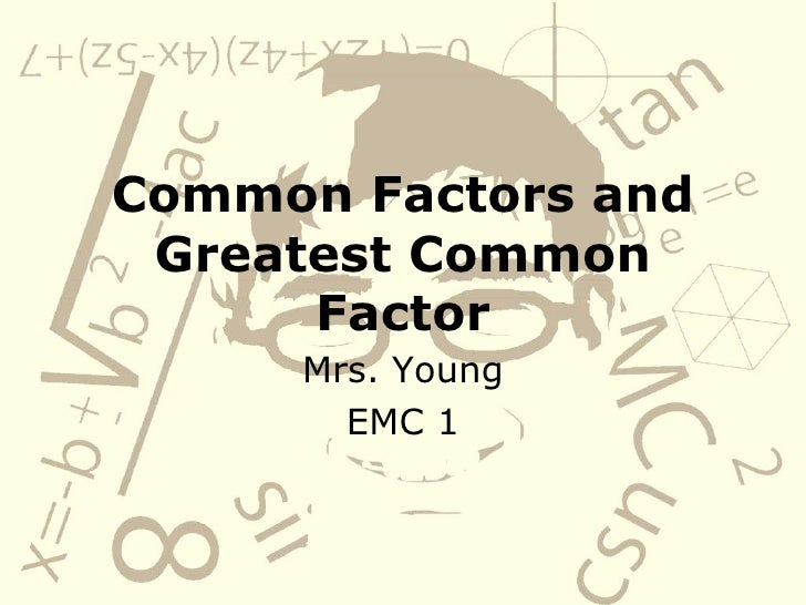 Common Factors and Greatest Common Factor Mrs. Young EMC 1