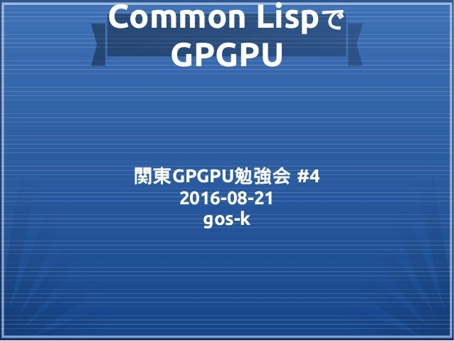 Common Lispで GPGPU 関東GPGPU勉強会 #4 2016-08-21 gos-k