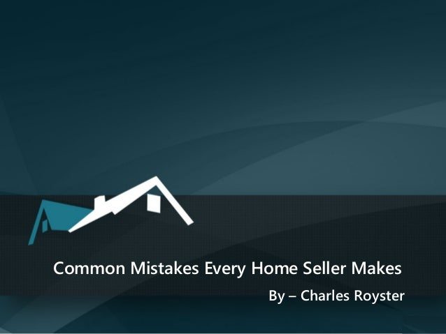 Common Mistakes Every Home Seller Makes By – Charles Royster