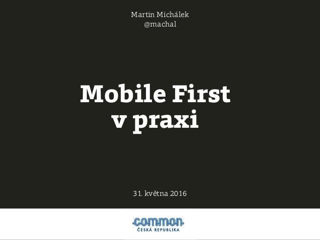 Mobile First v praxi Martin Michálek @machal 31. května 2016