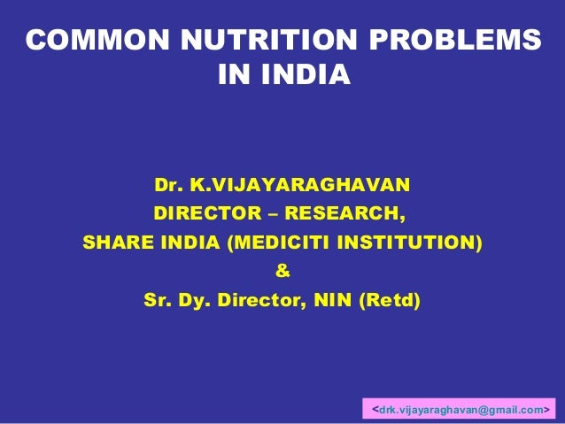 COMMON NUTRITION PROBLEMS IN INDIA  Dr. K.VIJAYARAGHAVAN DIRECTOR – RESEARCH, SHARE INDIA (MEDICITI INSTITUTION) & Sr. Dy....