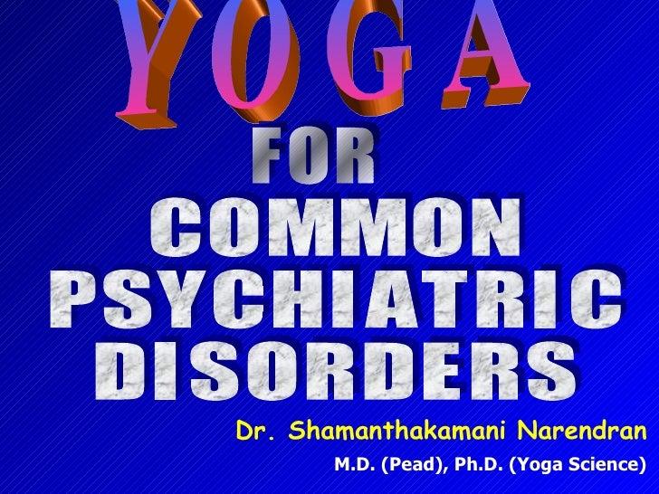Y O G A C O M M O N P S Y C H I A T R I C  D I S O R D E R S Dr. Shamanthakamani Narendran M.D. (Pead), Ph.D. (Yoga Scienc...