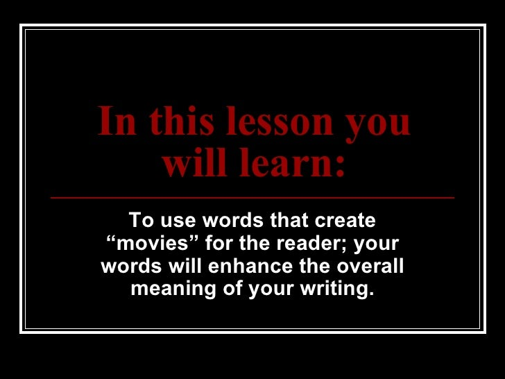"""In this lesson you will learn: To use words that create """"movies"""" for the reader; your words will enhance the overall meani..."""