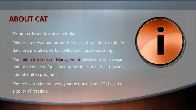 ABOUT CAT • Computer based test held in India. • This test scores a person on the bases of quantitative ability, data inte...