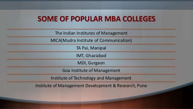SOME OF POPULAR MBA COLLEGES The Indian Institutes of Management MICA(Mudra Institute of Communication) TA Pai, Manipal IM...