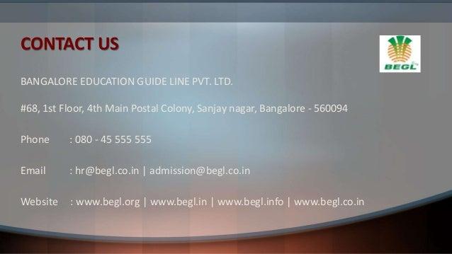 CONTACT US BANGALORE EDUCATION GUIDE LINE PVT. LTD. #68, 1st Floor, 4th Main Postal Colony, Sanjay nagar, Bangalore - 5600...