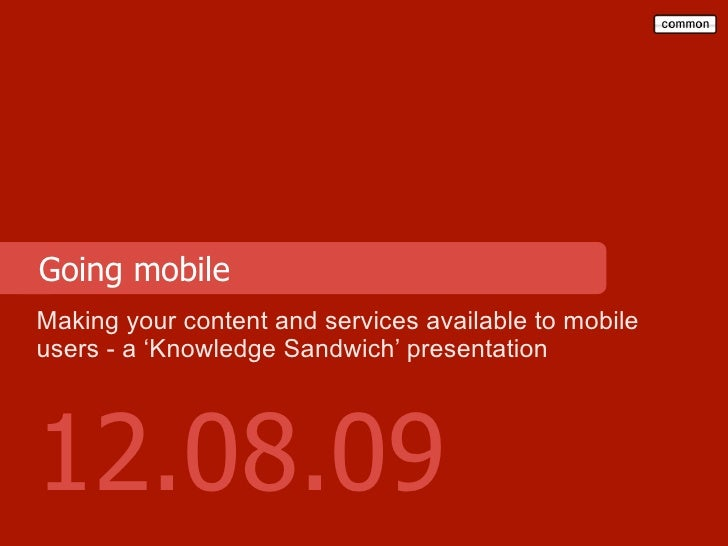 Going mobile Making your content and services available to mobile users - a 'Knowledge Sandwich' presentation     12.08.09