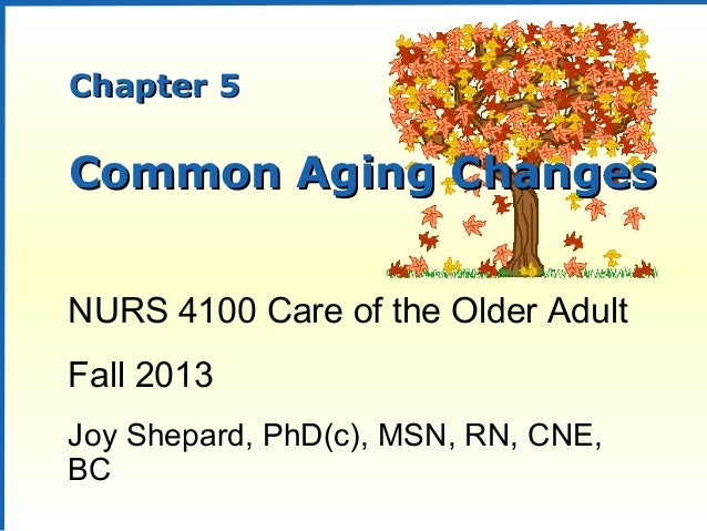 Chapter 5Chapter 5Common Aging ChangesCommon Aging ChangesNURS 4100 Care of the Older AdultFall 2013Joy Shepard, PhD(c), M...