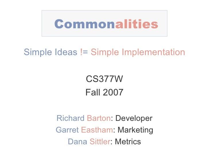 Common alities Simple Ideas   ! =   Simple Implementation CS377W Fall 2007 Richard   Barton : Developer Garret   Eastham :...