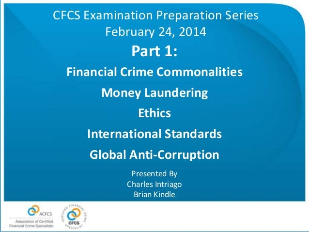 CFCS Examination Preparation Series February 24, 2014  Part 1: Financial Crime Commonalities Money Laundering Ethics Inter...