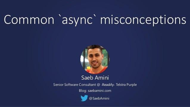 Common `async` misconceptions Saeb Amini Senior Software Consultant @ Readify Telstra Purple Blog: saebamini.com @SaebAmini