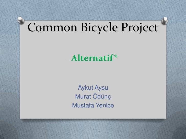 Common Bicycle ProjectAlternatif*<br />Aykut Aysu<br />Murat Ödünç<br />Mustafa Yenice<br />