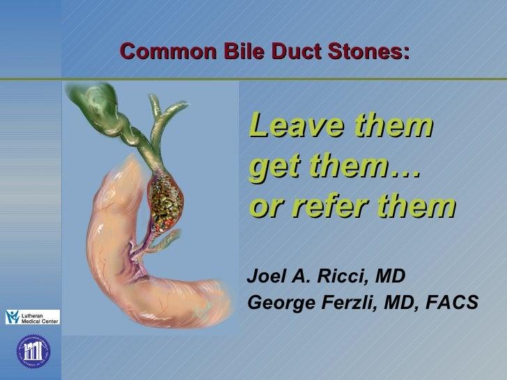 Common Bile Duct Stones:   <ul><li>Joel A. Ricci, MD </li></ul><ul><li>George Ferzli, MD, FACS </li></ul>Leave them  get t...