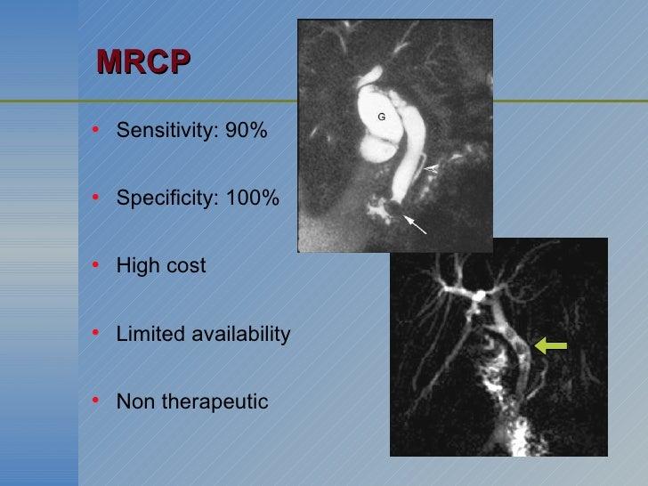 MRCP <ul><li>Sensitivity: 90% </li></ul><ul><li>Specificity: 100% </li></ul><ul><li>High cost </li></ul><ul><li>Limited av...