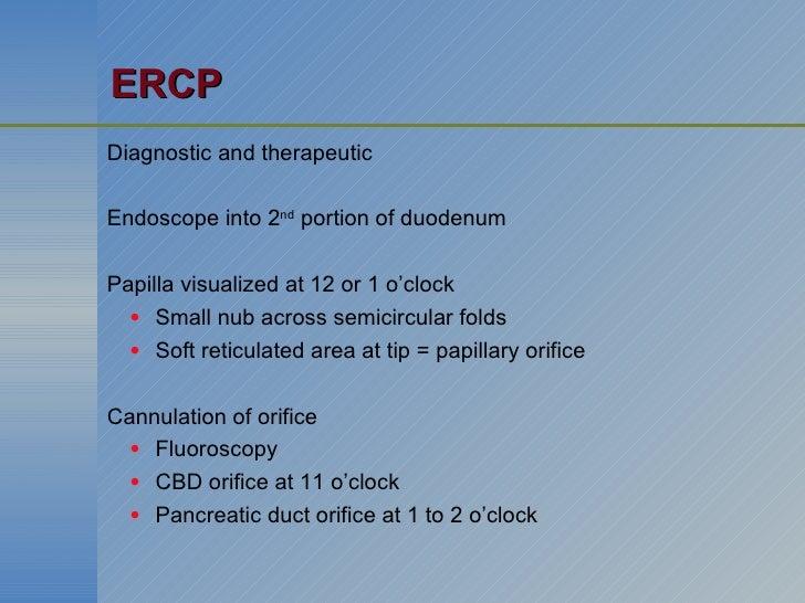 ERCP <ul><li>Diagnostic and therapeutic </li></ul><ul><li>Endoscope into 2 nd  portion of duodenum </li></ul><ul><li>Papil...