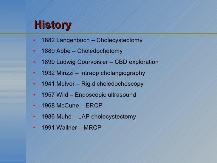 <ul><li>1882 Langenbuch – Cholecystectomy </li></ul><ul><li>1889 Abbe – Choledochotomy </li></ul><ul><li>1890 Ludwig Courv...