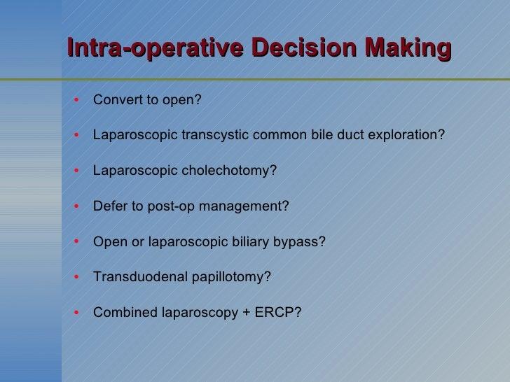 Intra-operative Decision Making <ul><li>Convert to open? </li></ul><ul><li>Laparoscopic transcystic common bile duct explo...