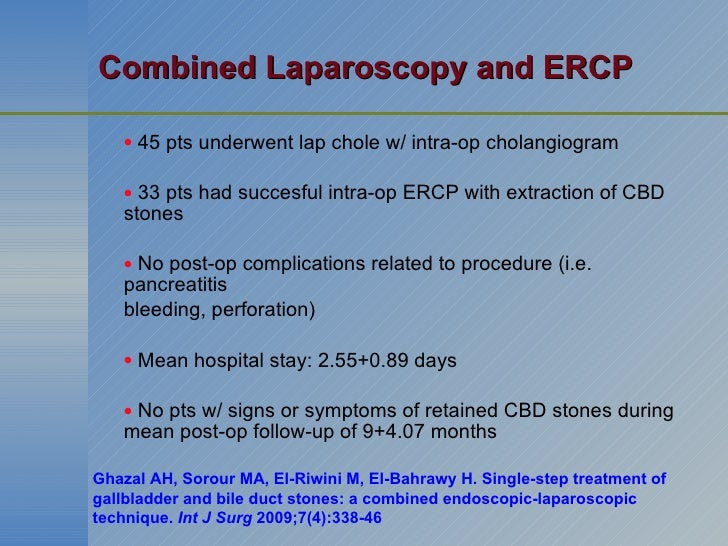 Combined Laparoscopy and ERCP <ul><ul><ul><li>45 pts underwent lap chole w/ intra-op cholangiogram </li></ul></ul></ul><ul...