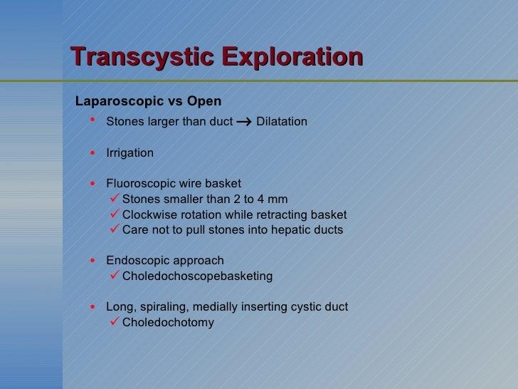 Transcystic Exploration <ul><li>Laparoscopic vs Open </li></ul><ul><ul><li>Stones larger than duct    Dilatation </li></u...