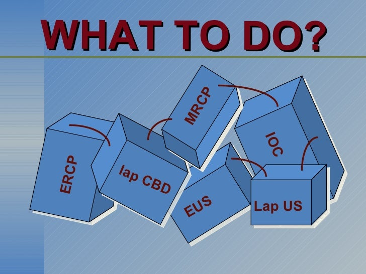 WHAT TO DO?  ERCP lap CBD EUS IOC MRCP Lap US