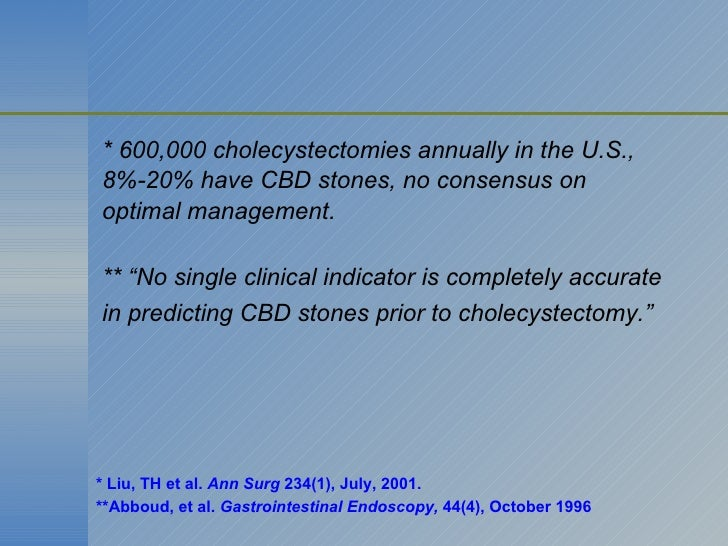 """* 600,000 cholecystectomies annually in the U.S., 8%-20% have CBD stones, no consensus on  optimal management. ** """"No sing..."""