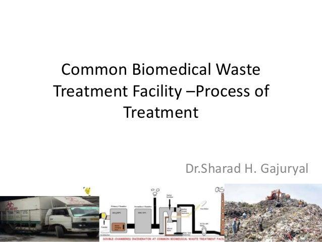 Common Biomedical Waste Treatment Facility –Process of Treatment Dr.Sharad H. Gajuryal