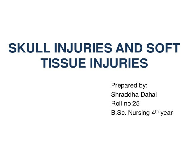 SKULL INJURIES AND SOFT TISSUE INJURIES Prepared by: Shraddha Dahal Roll no:25 B.Sc. Nursing 4th year