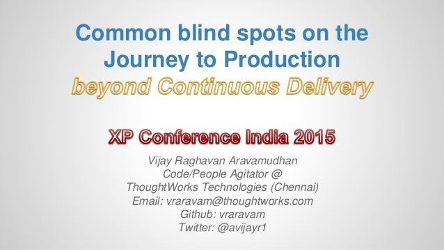 Common blind spots on the Journey to Production Vijay Raghavan Aravamudhan Code/People Agitator @ ThoughtWorks Technologie...