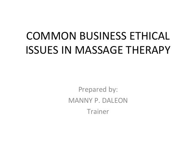 COMMON BUSINESS ETHICAL ISSUES IN MASSAGE THERAPY Prepared by: MANNY P. DALEON Trainer
