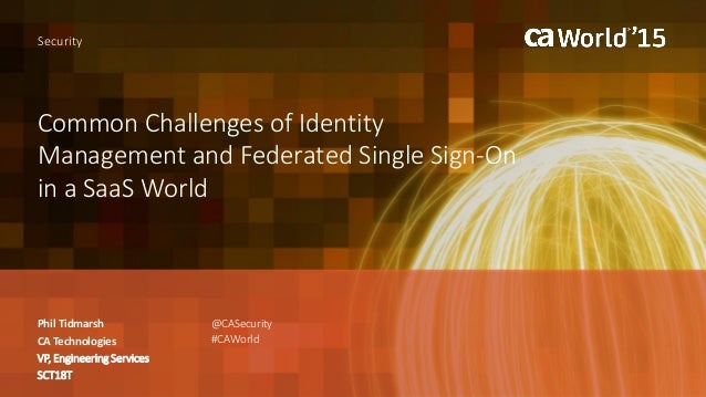 Common Challenges of Identity Management and Federated Single Sign-On in a SaaS World Phil Tidmarsh Security CA Technologi...