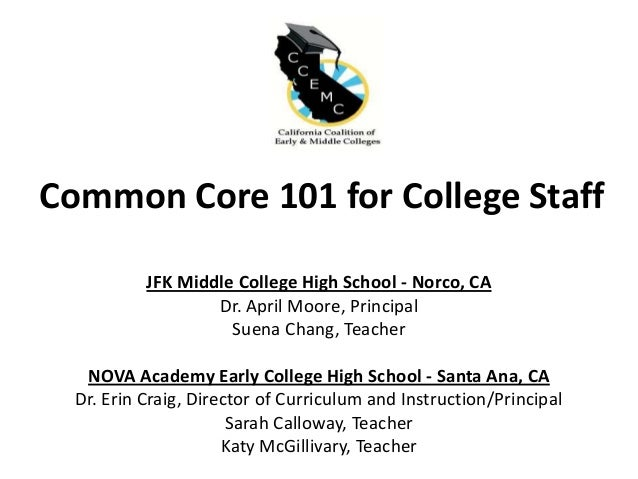 Common Core 101 for College Staff JFK Middle College High School - Norco, CA Dr. April Moore, Principal Suena Chang, Teach...