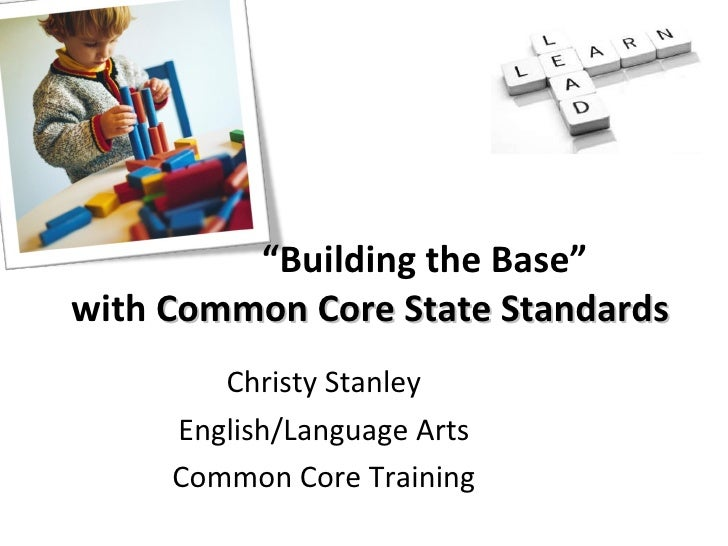 "Christy Stanley  English/Language Arts  Common Core Training  "" Building the Base"" with  Common Core State Standards"