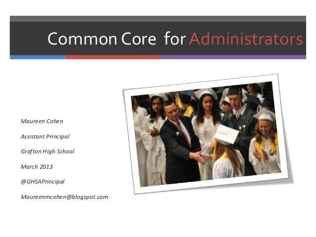 Common Core for AdministratorsMaureen CohenAssistant PrincipalGrafton High SchoolMarch 2013@GHSAPrincipalMaureenmcohen@blo...