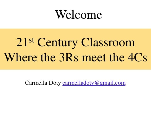 Welcome  21 st     Century ClassroomWhere the 3Rs meet the 4Cs    Carmella Doty carmelladoty@gmail.com