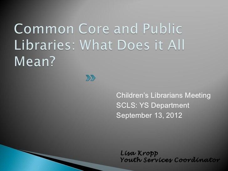 Children's Librarians MeetingSCLS: YS DepartmentSeptember 13, 2012 Lisa Kropp Youth Services Coordinator