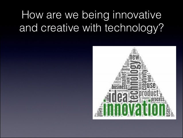 How are we being innovativeand creative with technology?