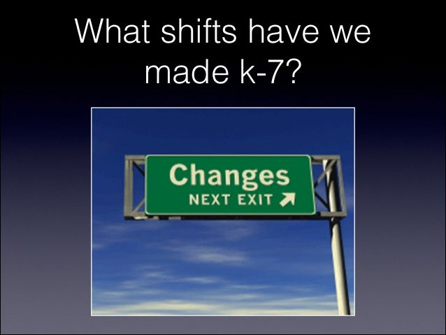 What shifts have we   made k-7?