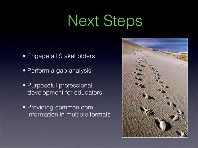 Next Steps• Engage all Stakeholders    • Perform a gap analysis    • Purposeful professional  development for educators• P...