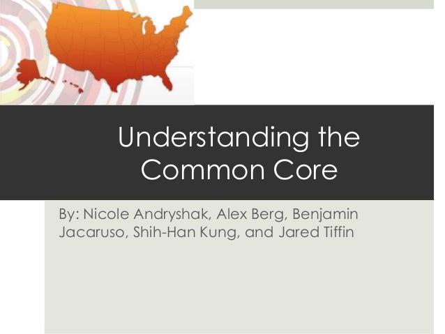 Understanding the         Common CoreBy: Nicole Andryshak, Alex Berg, BenjaminJacaruso, Shih-Han Kung, and Jared Tiffin