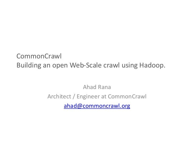 CommonCrawl Building an open Web-Scale crawl using Hadoop. Ahad Rana Architect / Engineer at CommonCrawl ahad@commoncrawl....