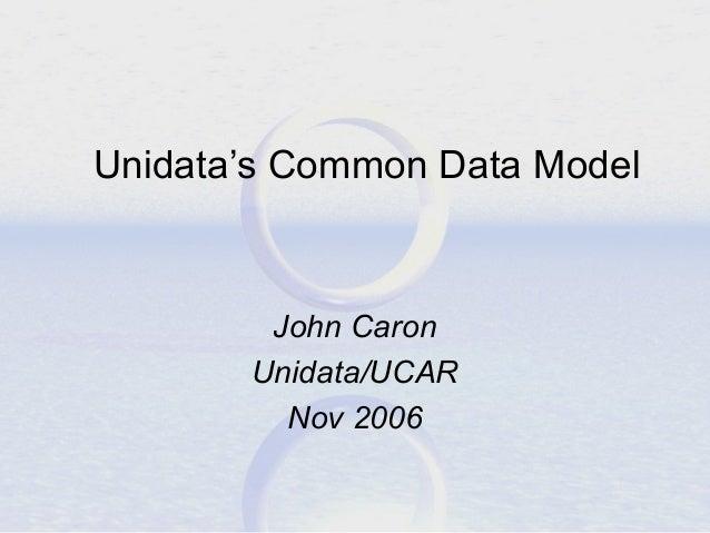 Unidata's Common Data Model  John Caron Unidata/UCAR Nov 2006