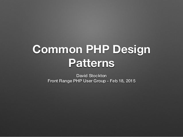 Common PHP Design Patterns David Stockton Front Range PHP User Group - Feb 18, 2015