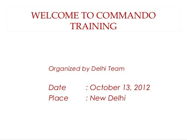 WELCOME TO COMMANDO      TRAINING  Organized by Delhi Team  Date       : October 13, 2012  Place      : New Delhi