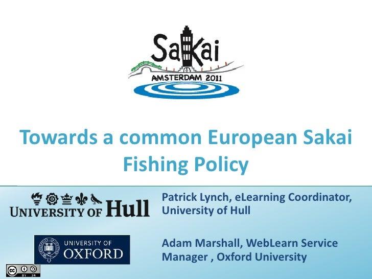 Towards a common European Sakai Fishing Policy<br />Patrick Lynch, eLearning Coordinator, University of Hull<br />Adam Mar...