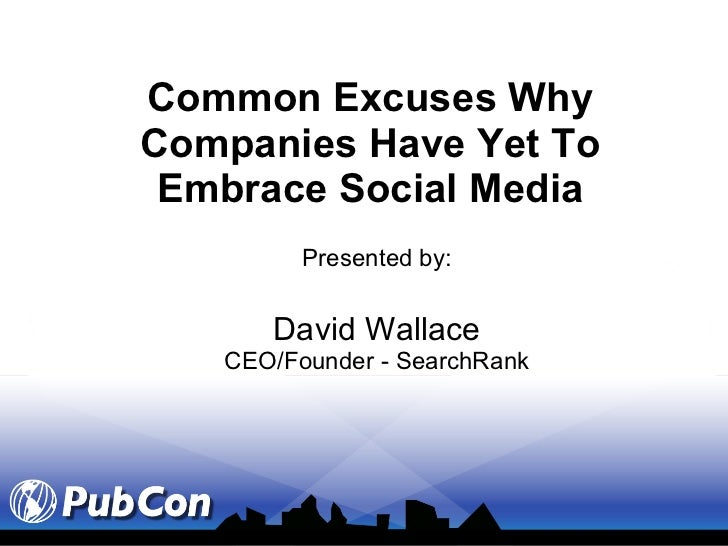Common Excuses Why Companies Have Yet To Embrace Social Media Presented by: David Wallace CEO/Founder - SearchRank