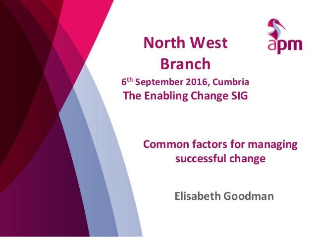Common	   factors	   for	   managing	    successful	   change	    Elisabeth	   Goodman	    	    North	   West	    Branch	 ...
